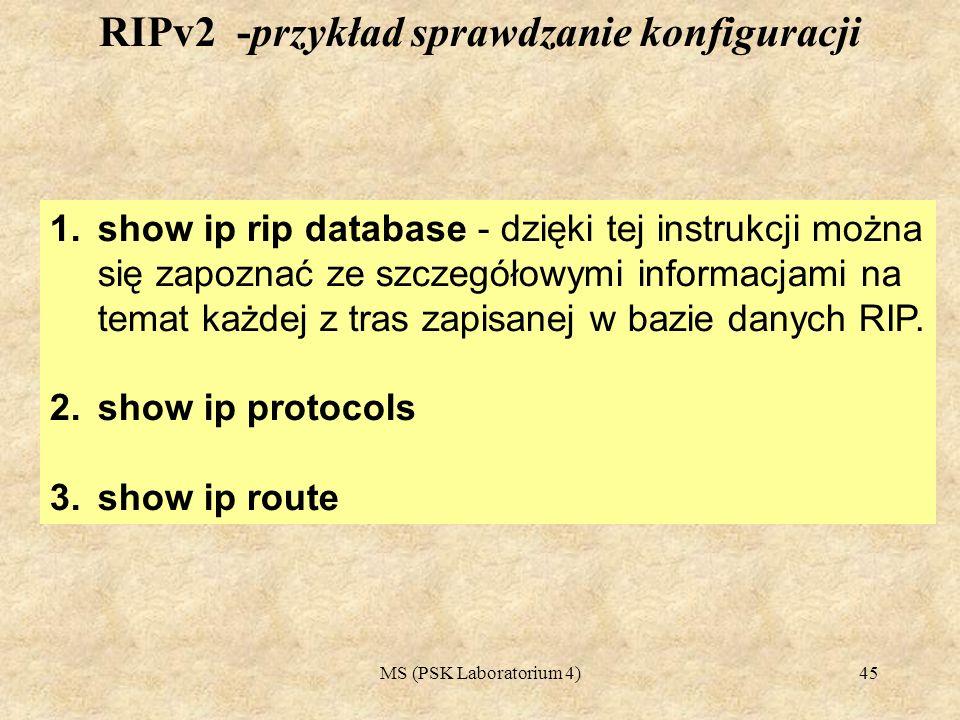 MS (PSK Laboratorium 4)46 Router#show ip rip database 192.168.10.0/24 directly connected, FastEthernet0/0 192.168.20.0/24 [2] via 220.220.13.2, 00:00:27, Serial1/0 220.220.13.0/24 directly connected, Serial1/0 220.220.14.0/24 [1] via 220.220.13.2, 00:00:27, Serial1/0 Router# RIPv2 -przykład sprawdzanie konfiguracji