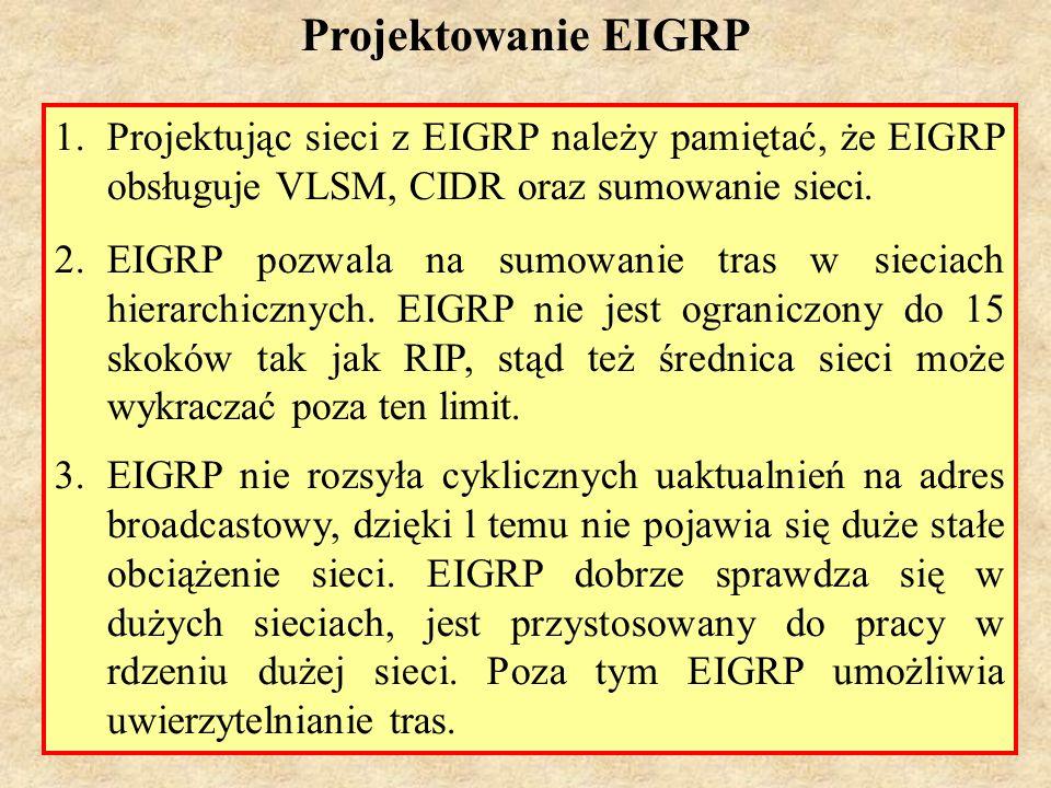 MS (PSK Laboratorium 4)71 EIGRP Podsumowanie 1.hybrydowy protokół routingu (protokół wektora odległości z pewnymi cechami protokołu łącze-stan) 2.używa protokołu IP 88 3.domyślna łączna metryka korzysta z pasma i opóźnienia 4.do obliczania metryki można wykorzystać obciążenie i niezawodność 5.stosuje DUAL w celu zapobiegania pętlom, 6.domyślnie równoważy obciążenie, nierównomierny rozkład obciążenia jest możliwy po użyciu polecenia variance 7.stosowany w dużych sieciach, potencjalnie w rdzeniu dużych sieci 8.dystans administracyjny wynosi 90 dla tras wewnętrznych EIGRP, 170 dla tras zewnętrznych i 5 dla tras sumowanych