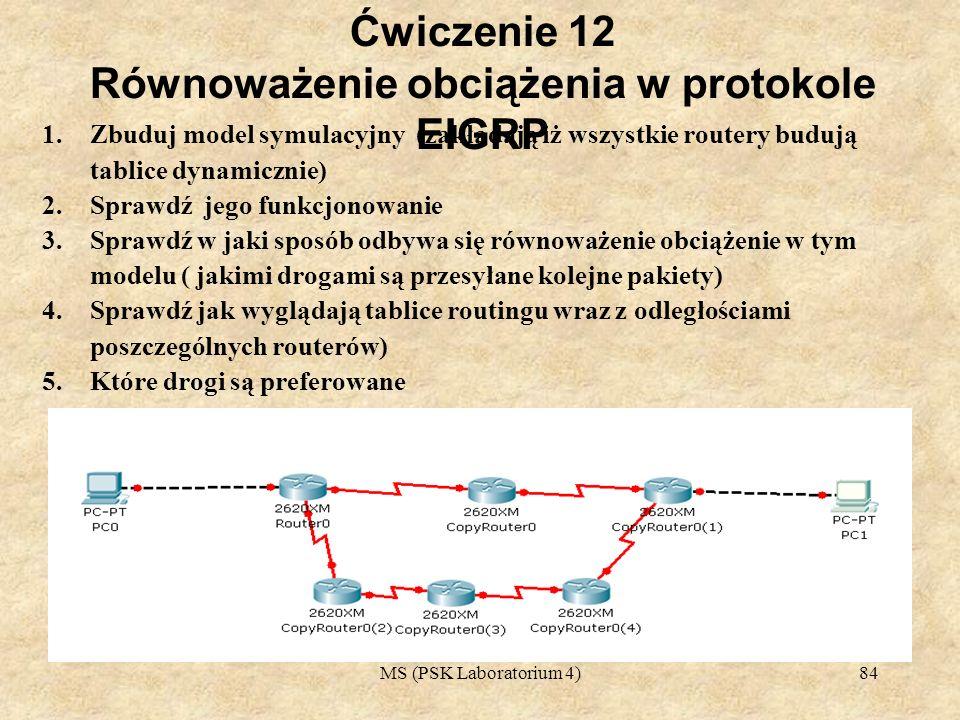 MS (PSK Laboratorium 4)85 Ćwiczenie 13 Równoważenie obciążenia w protokole EIGRP 1.Zbuduj model symulacyjny 2.Sprawdź jego funkcjonowanie 3.Sprawdź w jaki sposób odbywa się równoważenie obciążenie w tym modelu ( jakimi drogami są przesyłane kolejne pakiety) 4.Sprawdź jak wyglądają tablice routingu wraz z odległościami poszczególnych routerów) 5.Które drogi są preferowane Routing statyczny