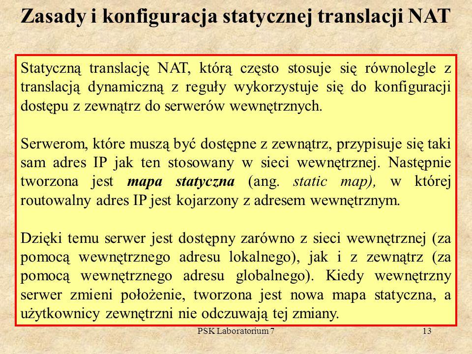 PSK Laboratorium 713 Zasady i konfiguracja statycznej translacji NAT Statyczną translację NAT, którą często stosuje się równolegle z translacją dynami