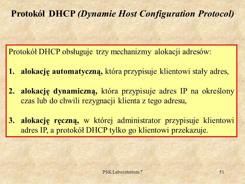 PSK Laboratorium 751 Protokół DHCP obsługuje trzy mechanizmy alokacji adresów: 1.alokację automatyczną, która przypisuje klientowi stały adres, 2.alok