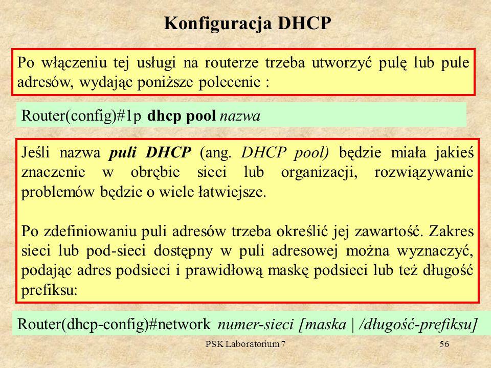 PSK Laboratorium 756 Konfiguracja DHCP Po włączeniu tej usługi na routerze trzeba utworzyć pulę lub pule adresów, wydając poniższe polecenie : Router(