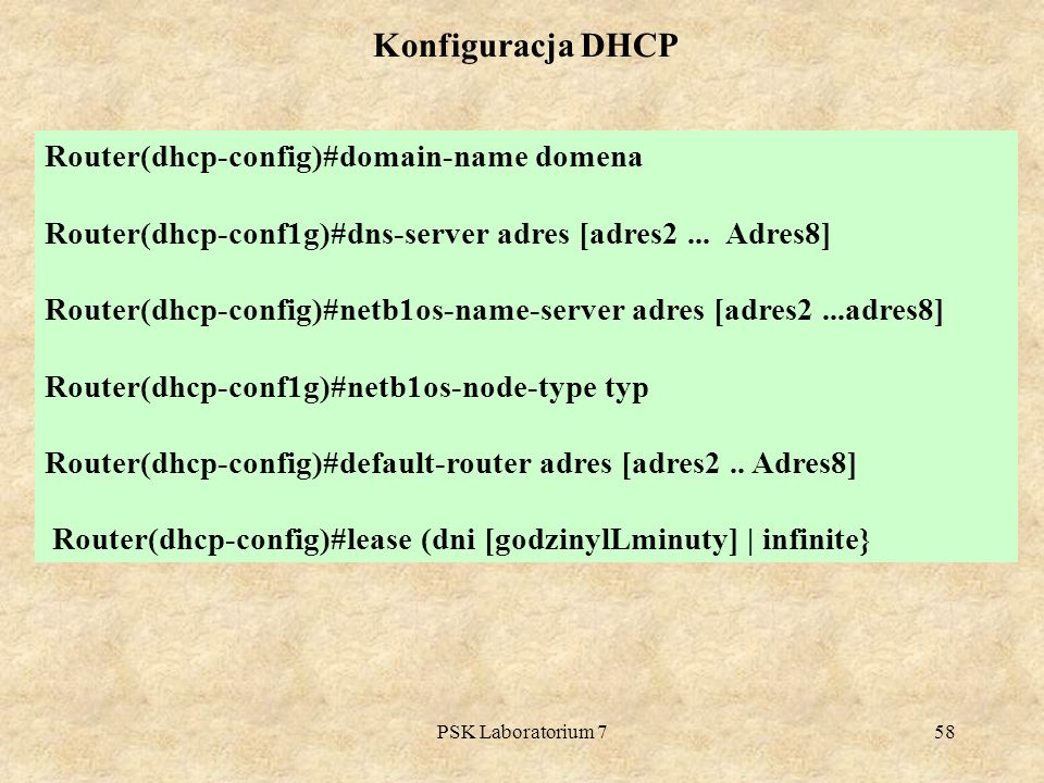 PSK Laboratorium 758 Konfiguracja DHCP Router(dhcp-config)#domain-name domena Router(dhcp-conf1g)#dns-server adres [adres2... Adres8] Router(dhcp-conf