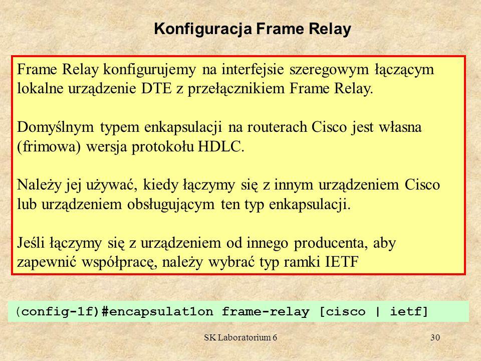 SK Laboratorium 630 Konfiguracja Frame Relay Frame Relay konfigurujemy na interfejsie szeregowym łączącym lokalne urządzenie DTE z przełącznikiem Fram