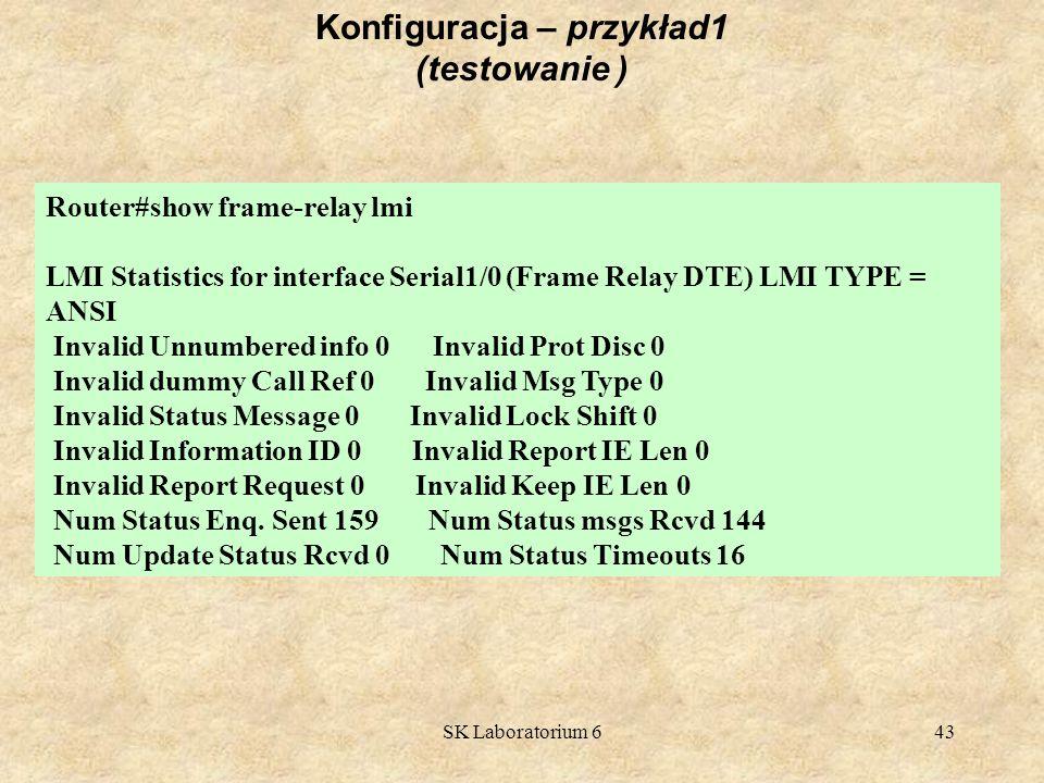 SK Laboratorium 643 Konfiguracja – przykład1 (testowanie ) Router#show frame-relay lmi LMI Statistics for interface Serial1/0 (Frame Relay DTE) LMI TY