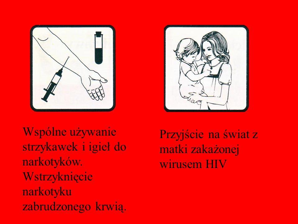 Wspólne używanie strzykawek i igieł do narkotyków. Wstrzyknięcie narkotyku zabrudzonego krwią. Przyjście na świat z matki zakażonej wirusem HIV