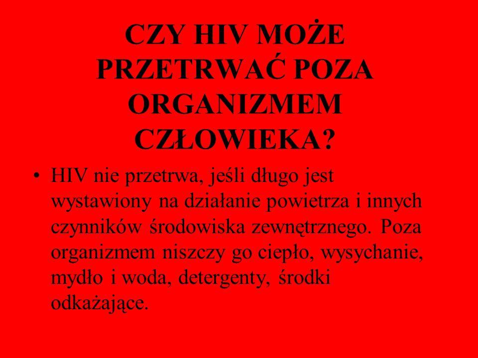 CZY HIV MOŻE PRZETRWAĆ POZA ORGANIZMEM CZŁOWIEKA? HIV nie przetrwa, jeśli długo jest wystawiony na działanie powietrza i innych czynników środowiska z