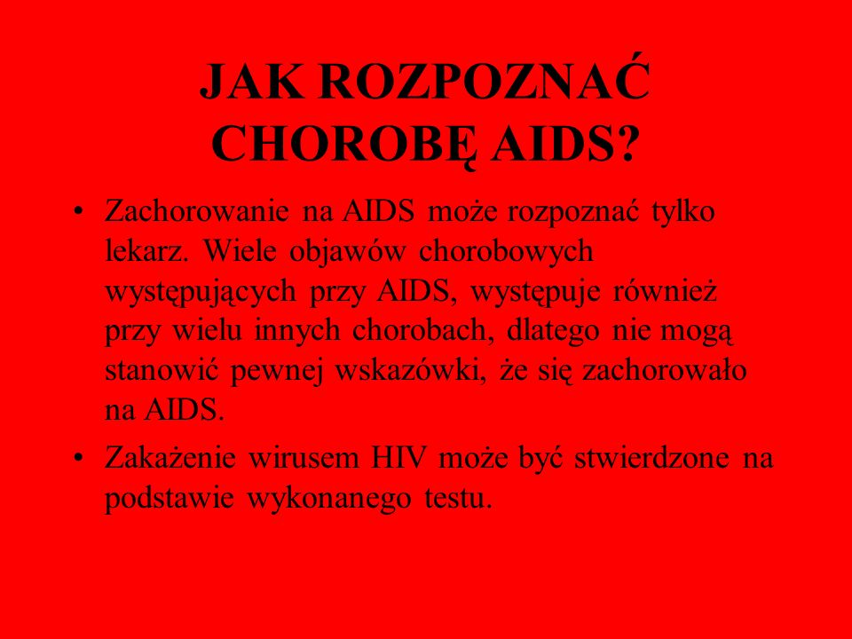 JAK ROZPOZNAĆ CHOROBĘ AIDS? Zachorowanie na AIDS może rozpoznać tylko lekarz. Wiele objawów chorobowych występujących przy AIDS, występuje również prz
