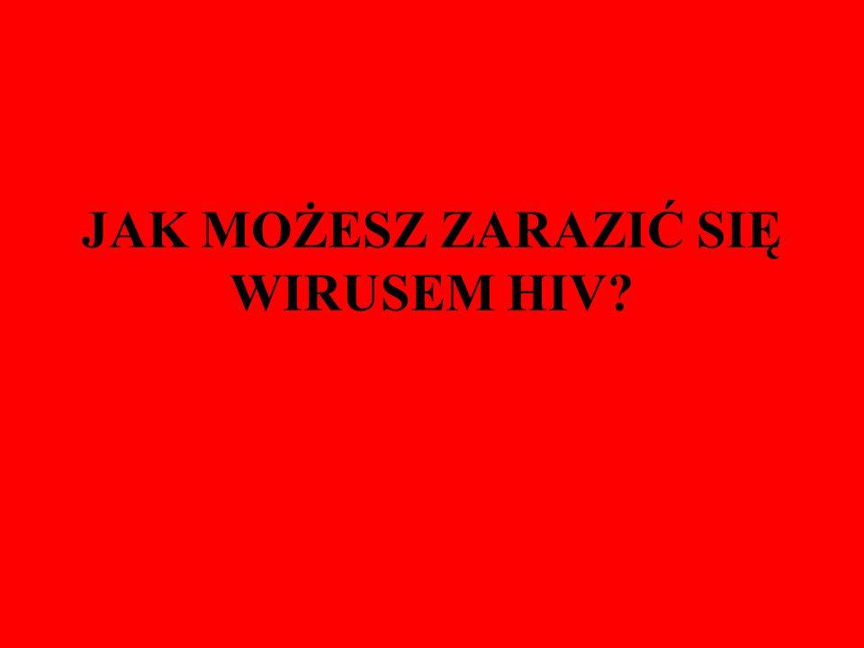 JAK MOŻESZ ZARAZIĆ SIĘ WIRUSEM HIV?
