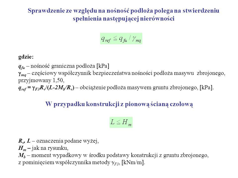Sprawdzenie ze względu na nośność podłoża polega na stwierdzeniu spełnienia następującej nierówności gdzie: q fu – nośność graniczna podłoża kPa mq – częściowy współczynnik bezpieczeństwa nośności podłoża masywu zbrojonego, przyjmowany 1,50, q ref = F3 R v /(L-2M b /R v ) – obciążenie podłoża masywem gruntu zbrojonego, kPa.