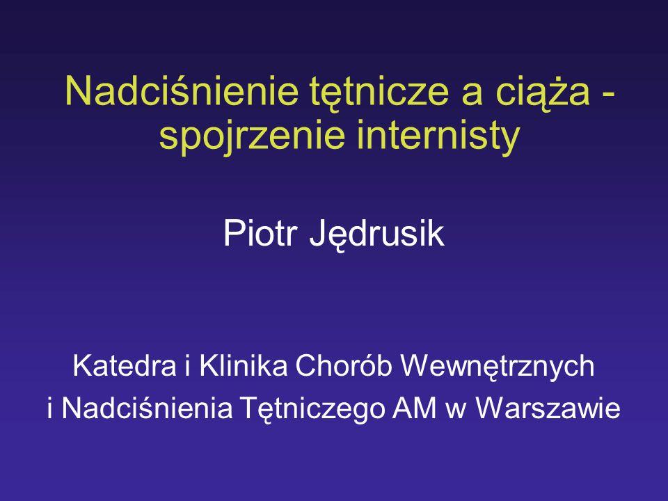 Nadciśnienie tętnicze a ciąża - spojrzenie internisty Piotr Jędrusik Katedra i Klinika Chorób Wewnętrznych i Nadciśnienia Tętniczego AM w Warszawie