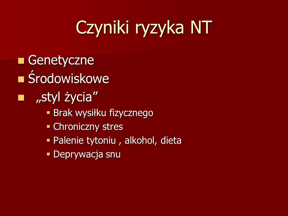Czyniki ryzyka NT Genetyczne Genetyczne Środowiskowe Środowiskowe styl życia styl życia Brak wysiłku fizycznego Brak wysiłku fizycznego Chroniczny str