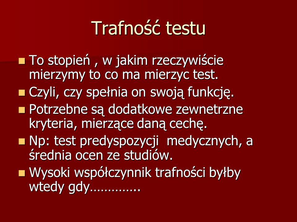 Trafność testu To stopień, w jakim rzeczywiście mierzymy to co ma mierzyc test. To stopień, w jakim rzeczywiście mierzymy to co ma mierzyc test. Czyli