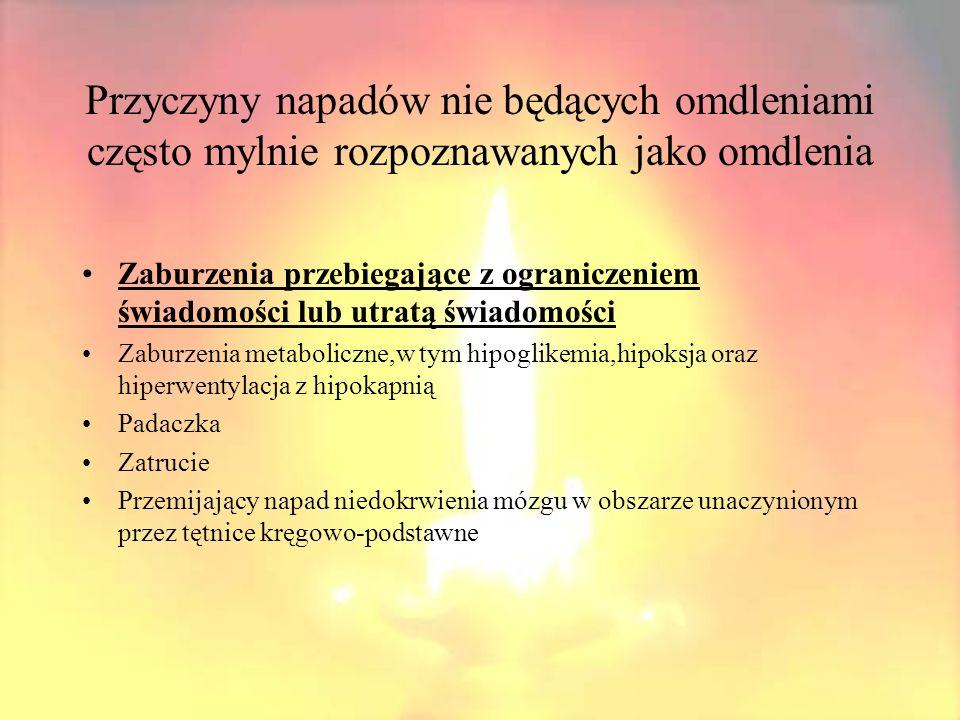 Przyczyny napadów nie będących omdleniami często mylnie rozpoznawanych jako omdlenia Zaburzenia przypominające omdlenie,ale przebiegające bez utraty przytomności Katapleksja Napady padania omdlenie psychogenne(zespoły somatyzacyjne) -nerwica histeryczna -reakcja konwersyjna +Przemijające napady niedokrwienia mózgu spowodowane zwężeniem tętnic szyjnych