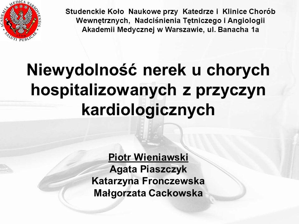 Niewydolność nerek u chorych hospitalizowanych z przyczyn kardiologicznych Piotr Wieniawski Agata Piaszczyk Katarzyna Fronczewska Małgorzata Cackowska