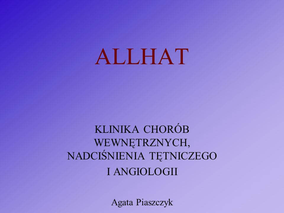 ALLHAT KLINIKA CHORÓB WEWNĘTRZNYCH, NADCIŚNIENIA TĘTNICZEGO I ANGIOLOGII Agata Piaszczyk