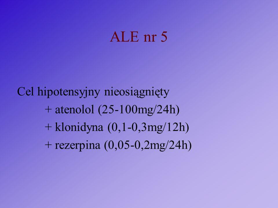 ALE nr 5 Cel hipotensyjny nieosiągnięty + atenolol (25-100mg/24h) + klonidyna (0,1-0,3mg/12h) + rezerpina (0,05-0,2mg/24h)