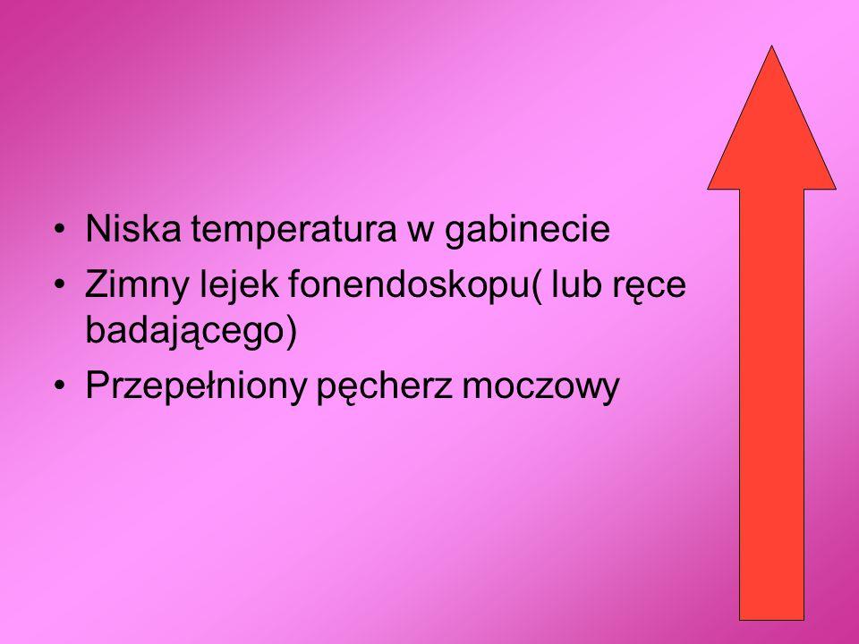 Niska temperatura w gabinecie Zimny lejek fonendoskopu( lub ręce badającego) Przepełniony pęcherz moczowy