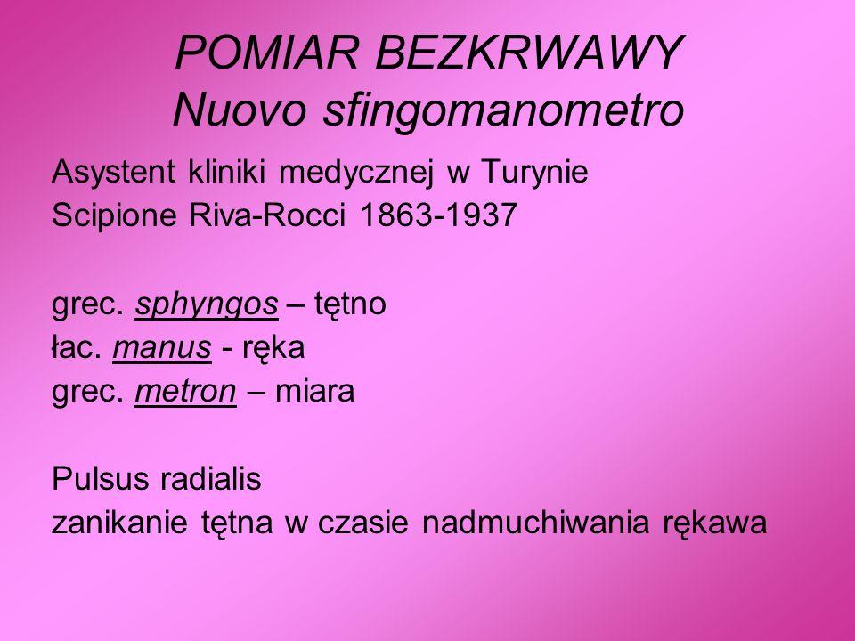 POMIAR BEZKRWAWY Nuovo sfingomanometro Asystent kliniki medycznej w Turynie Scipione Riva-Rocci 1863-1937 grec. sphyngos – tętno łac. manus - ręka gre