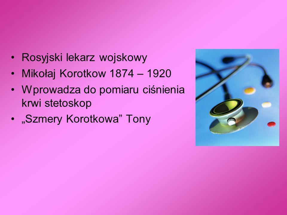 Rosyjski lekarz wojskowy Mikołaj Korotkow 1874 – 1920 Wprowadza do pomiaru ciśnienia krwi stetoskop Szmery Korotkowa Tony