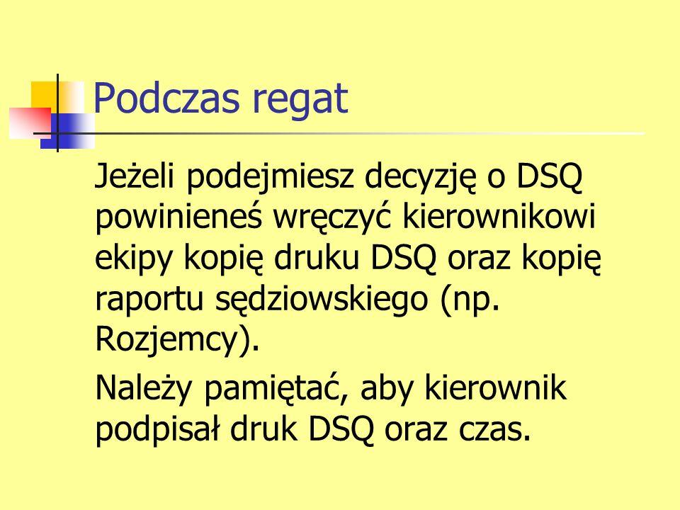 Podczas regat Jeżeli podejmiesz decyzję o DSQ powinieneś wręczyć kierownikowi ekipy kopię druku DSQ oraz kopię raportu sędziowskiego (np. Rozjemcy). N