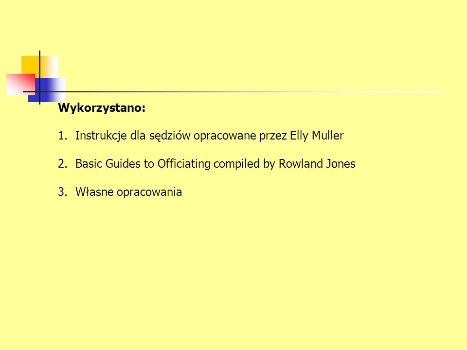 Wykorzystano: 1.Instrukcje dla sędziów opracowane przez Elly Muller 2.Basic Guides to Officiating compiled by Rowland Jones 3.Własne opracowania