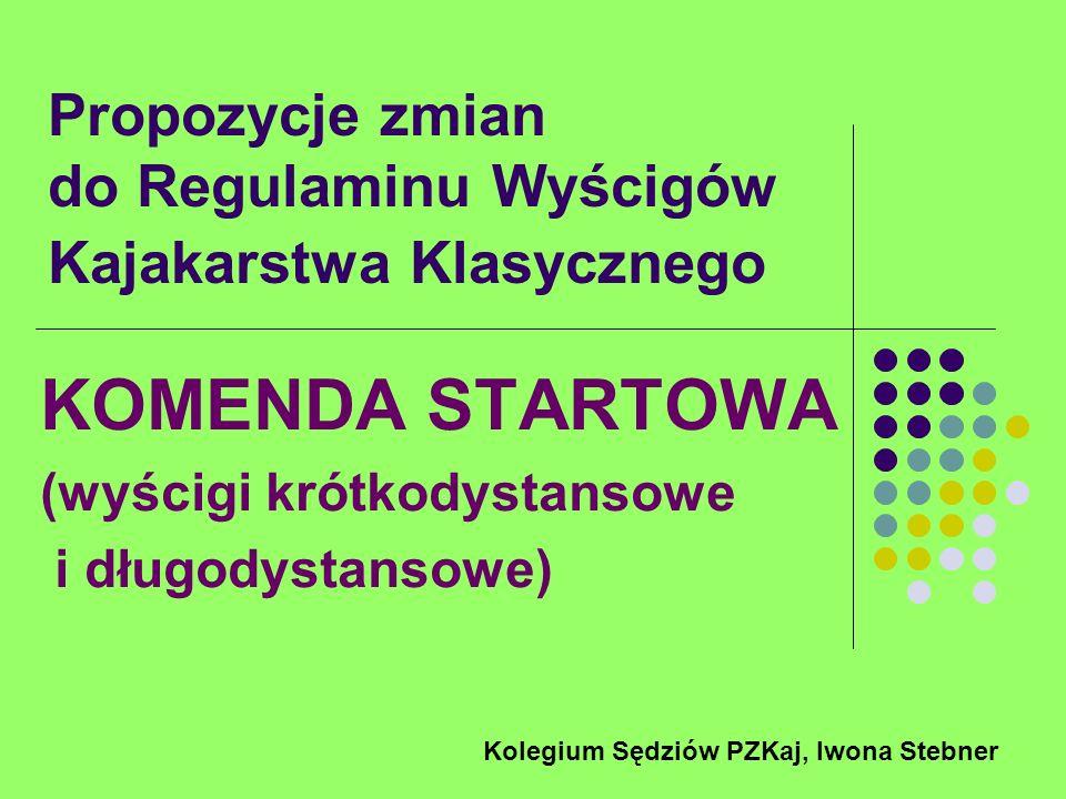 Propozycje zmian do Regulaminu Wyścigów Kajakarstwa Klasycznego KOMENDA STARTOWA (wyścigi krótkodystansowe i długodystansowe) Kolegium Sędziów PZKaj,