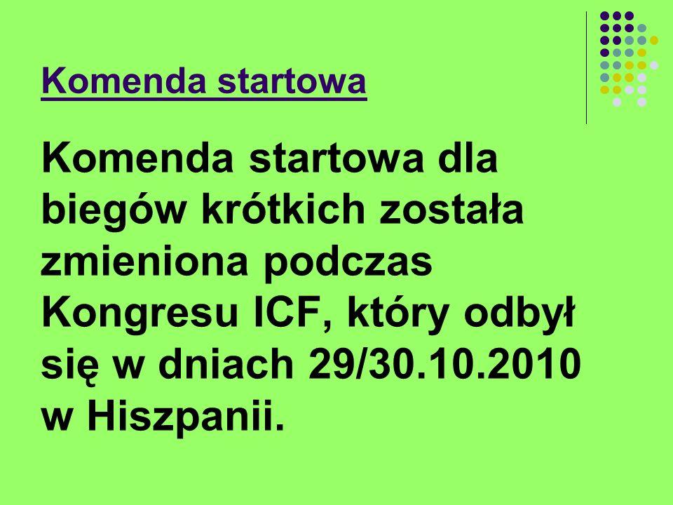 Komenda startowa Komenda startowa dla biegów krótkich została zmieniona podczas Kongresu ICF, który odbył się w dniach 29/30.10.2010 w Hiszpanii.