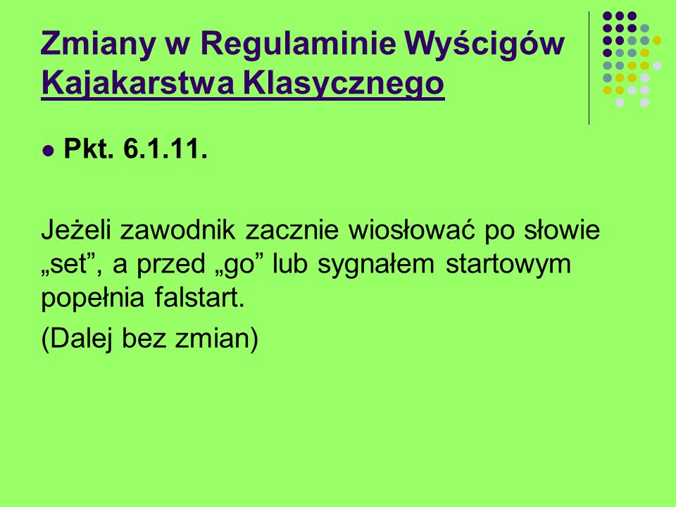 Zmiany w Regulaminie Wyścigów Kajakarstwa Klasycznego Pkt. 6.1.11. Jeżeli zawodnik zacznie wiosłować po słowie set, a przed go lub sygnałem startowym