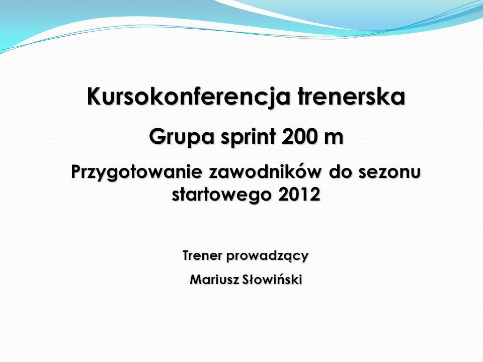 Kursokonferencja trenerska Grupa sprint 200 m Przygotowanie zawodników do sezonu startowego 2012 Trener prowadzący Mariusz Słowiński