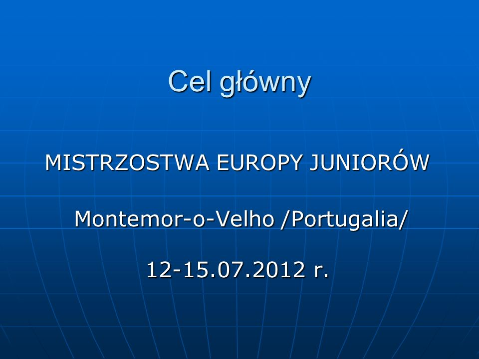 Cel główny MISTRZOSTWA EUROPY JUNIORÓW Montemor-o-Velho /Portugalia/ Montemor-o-Velho /Portugalia/ 12-15.07.2012 r. 12-15.07.2012 r.