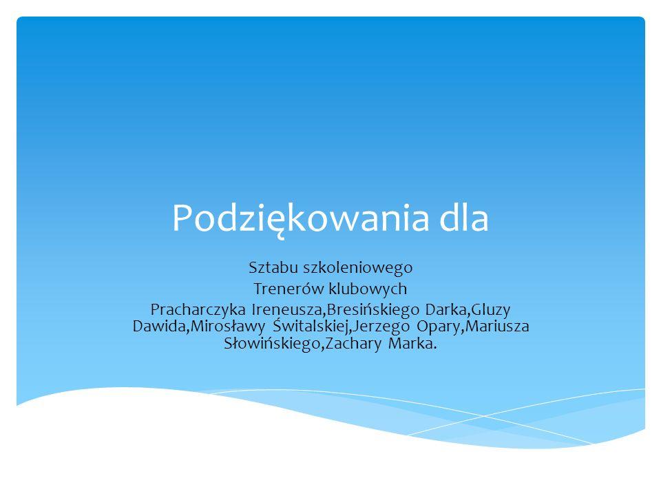 Podziękowania dla Sztabu szkoleniowego Trenerów klubowych Pracharczyka Ireneusza,Bresińskiego Darka,Gluzy Dawida,Mirosławy Świtalskiej,Jerzego Opary,M