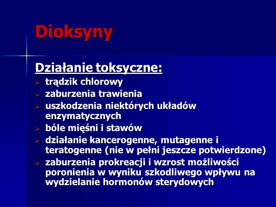 Dioksyny Działanie toksyczne: trądzik chlorowy trądzik chlorowy zaburzenia trawienia zaburzenia trawienia uszkodzenia niektórych układów enzymatycznyc