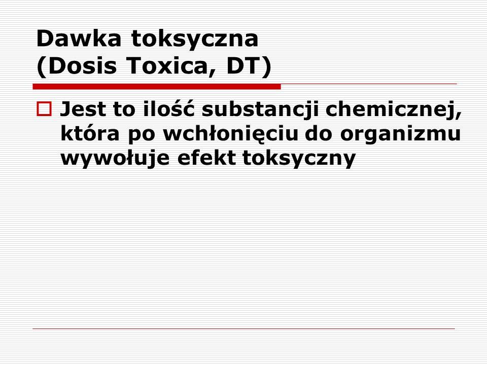Dawka toksyczna (Dosis Toxica, DT) Jest to ilość substancji chemicznej, która po wchłonięciu do organizmu wywołuje efekt toksyczny