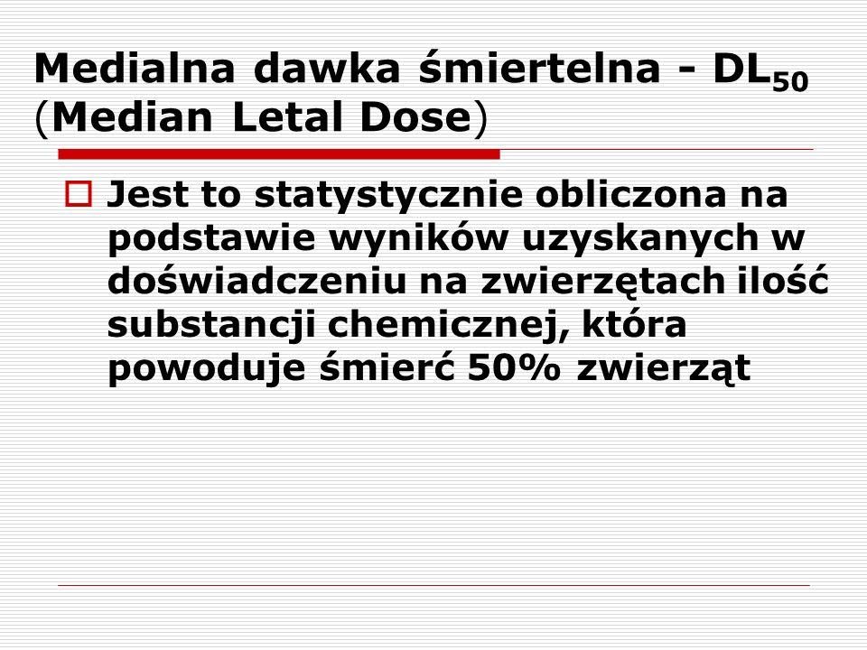 Medialna dawka śmiertelna - DL 50 (Median Letal Dose) Jest to statystycznie obliczona na podstawie wyników uzyskanych w doświadczeniu na zwierzętach i