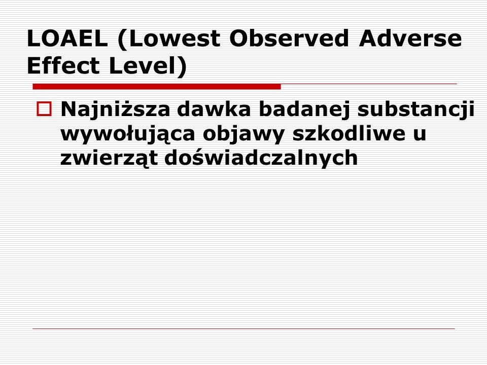 LOAEL (Lowest Observed Adverse Effect Level) Najniższa dawka badanej substancji wywołująca objawy szkodliwe u zwierząt doświadczalnych