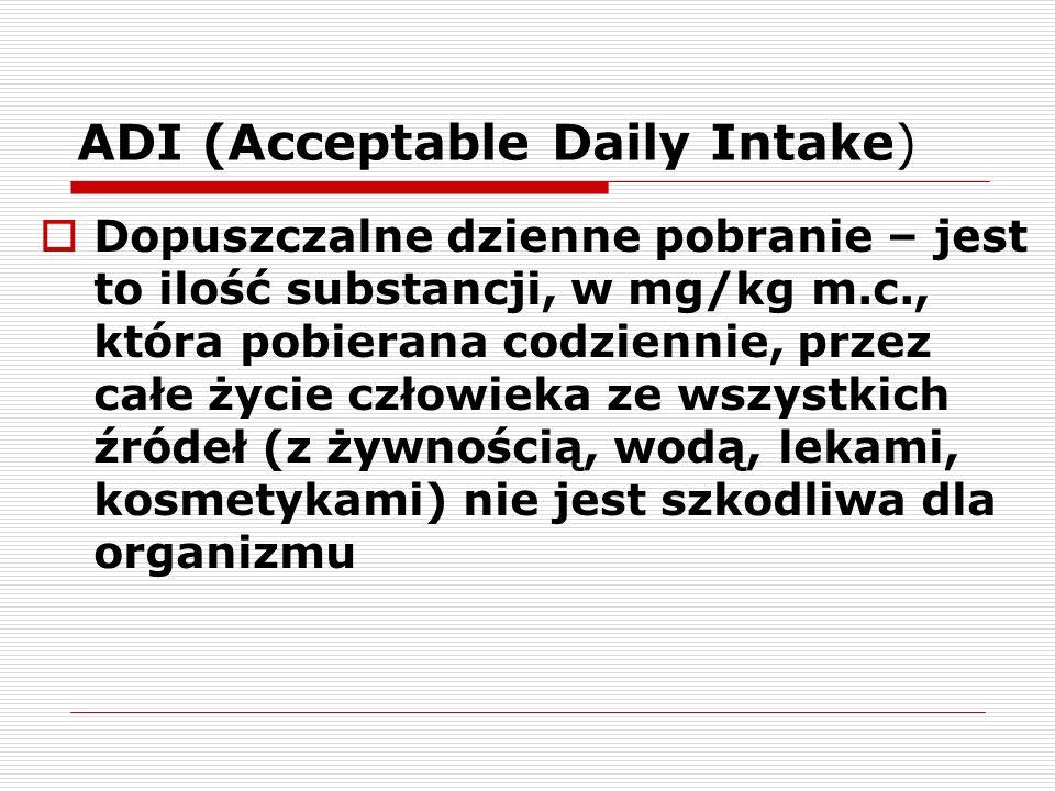ADI (Acceptable Daily Intake) Dopuszczalne dzienne pobranie – jest to ilość substancji, w mg/kg m.c., która pobierana codziennie, przez całe życie czł