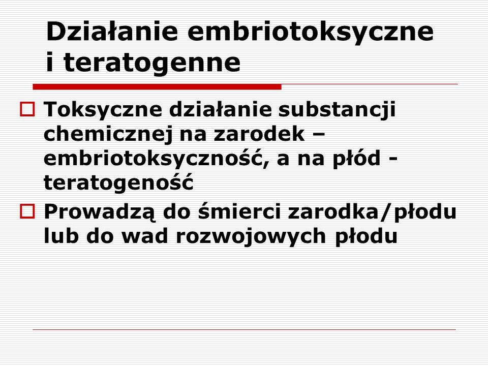 Działanie embriotoksyczne i teratogenne Toksyczne działanie substancji chemicznej na zarodek – embriotoksyczność, a na płód - teratogeność Prowadzą do