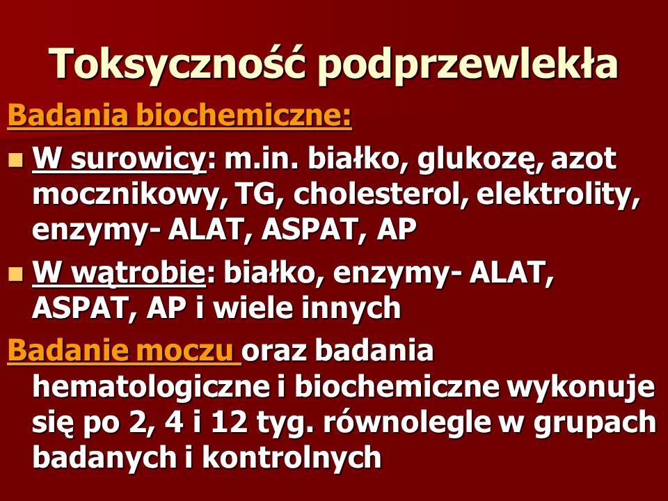 Toksyczność podprzewlekła Badania biochemiczne: W surowicy: m.in. białko, glukozę, azot mocznikowy, TG, cholesterol, elektrolity, enzymy- ALAT, ASPAT,
