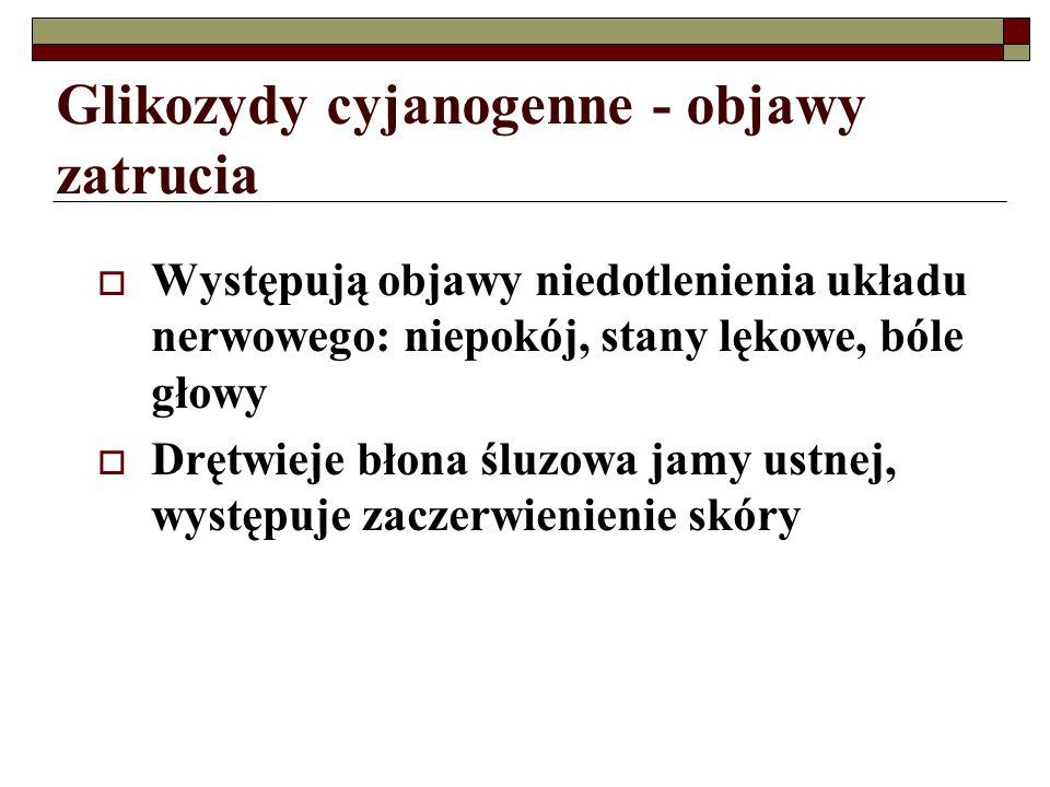 Glikozydy cyjanogenne - objawy zatrucia Występują objawy niedotlenienia układu nerwowego: niepokój, stany lękowe, bóle głowy Drętwieje błona śluzowa j