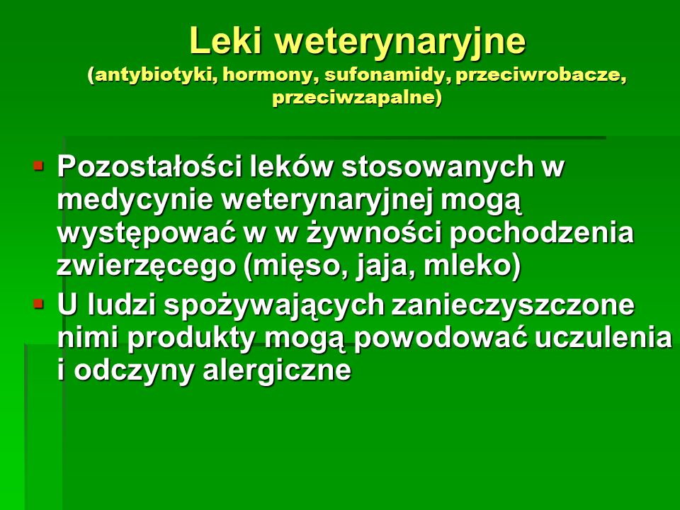 Leki weterynaryjne (antybiotyki, hormony, sufonamidy, przeciwrobacze, przeciwzapalne) Pozostałości leków stosowanych w medycynie weterynaryjnej mogą w