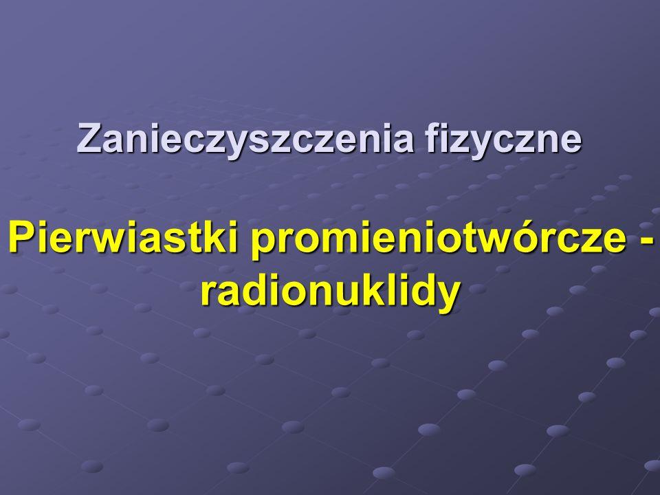Zanieczyszczenia fizyczne Pierwiastki promieniotwórcze - radionuklidy