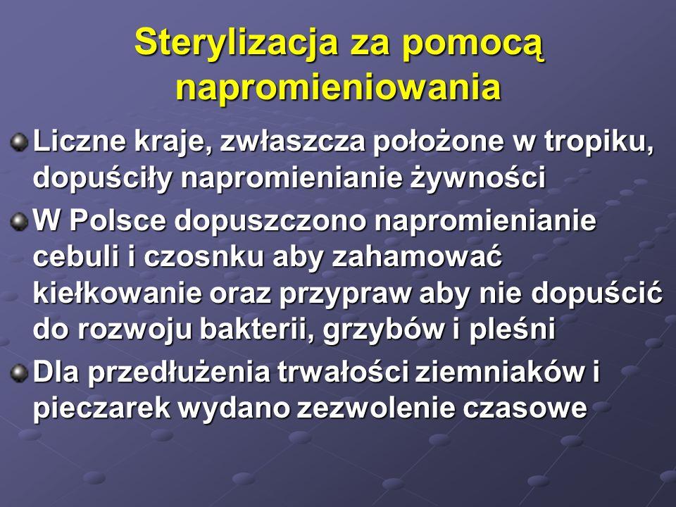 Sterylizacja za pomocą napromieniowania Liczne kraje, zwłaszcza położone w tropiku, dopuściły napromienianie żywności W Polsce dopuszczono napromienia