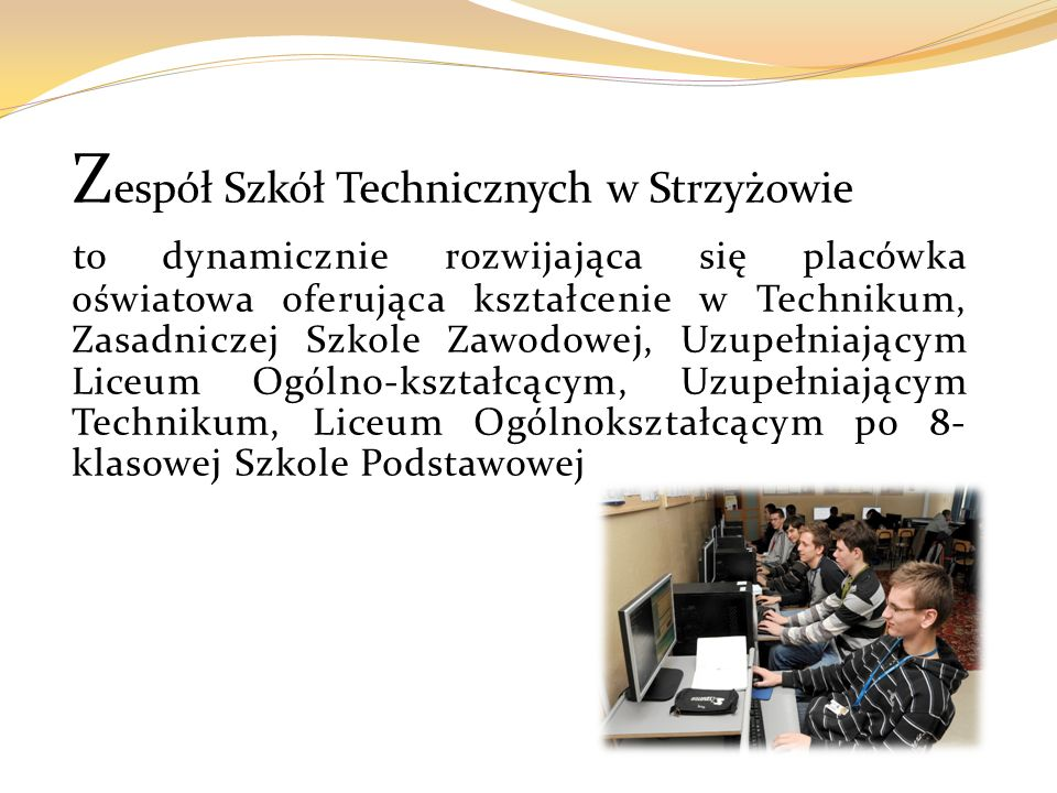 Z espół Szkół Technicznych w Strzyżowie to dynamicznie rozwijająca się placówka oświatowa oferująca kształcenie w Technikum, Zasadniczej Szkole Zawodowej, Uzupełniającym Liceum Ogólno-kształcącym, Uzupełniającym Technikum, Liceum Ogólnokształcącym po 8- klasowej Szkole Podstawowej