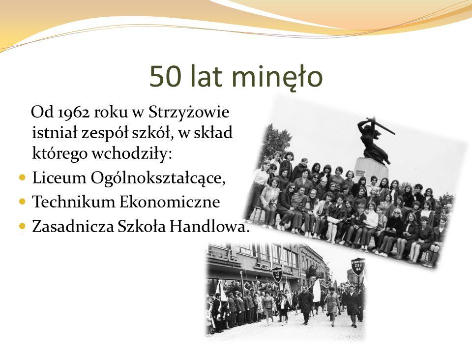 50 lat minęło Od 1962 roku w Strzyżowie istniał zespół szkół, w skład którego wchodziły: Liceum Ogólnokształcące, Technikum Ekonomiczne Zasadnicza Szkoła Handlowa.
