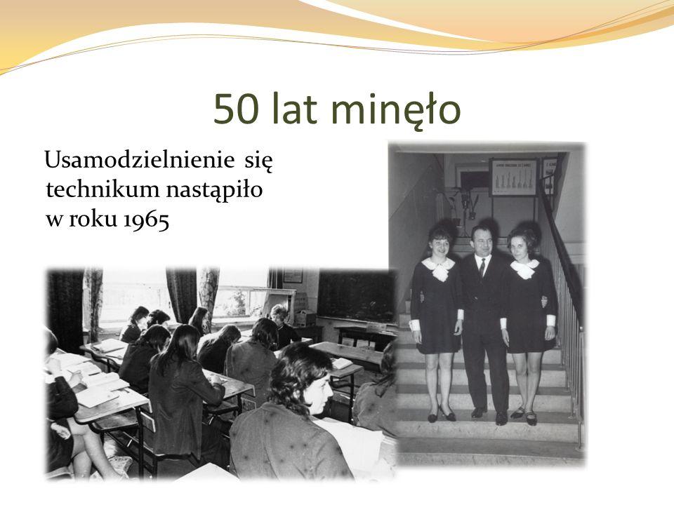 50 lat minęło Usamodzielnienie się technikum nastąpiło w roku 1965