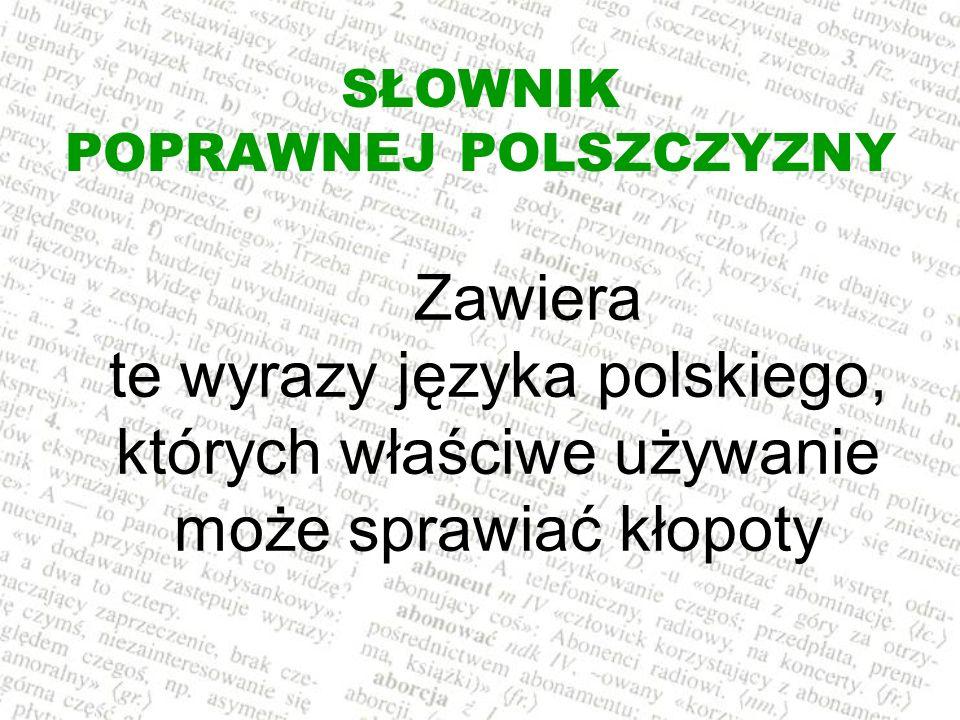 SŁOWNIK POPRAWNEJ POLSZCZYZNY Zawiera te wyrazy języka polskiego, których właściwe używanie może sprawiać kłopoty