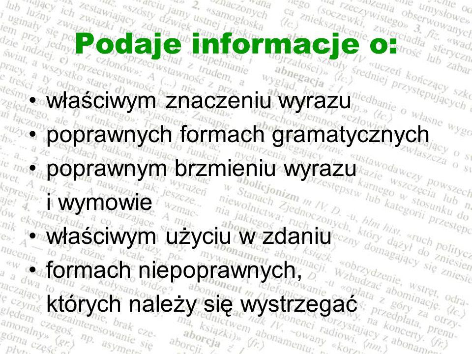 Podaje informacje o: właściwym znaczeniu wyrazu poprawnych formach gramatycznych poprawnym brzmieniu wyrazu i wymowie właściwym użyciu w zdaniu formac