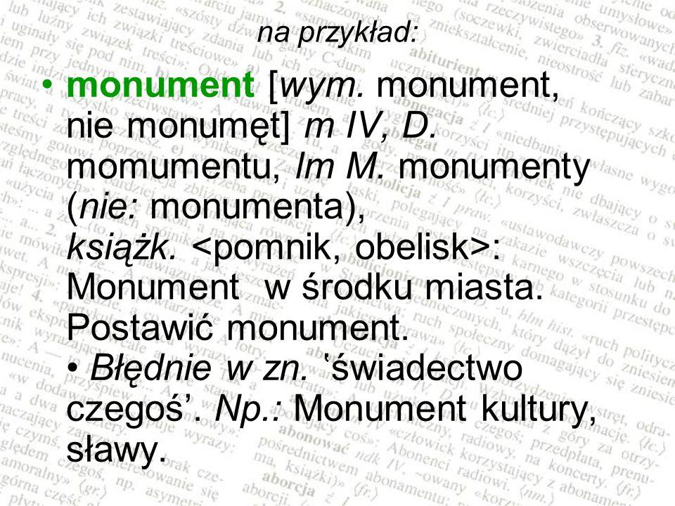na przykład: monument [wym. monument, nie monumęt] m IV, D. momumentu, lm M. monumenty (nie: monumenta), książk. : Monument w środku miasta. Postawić
