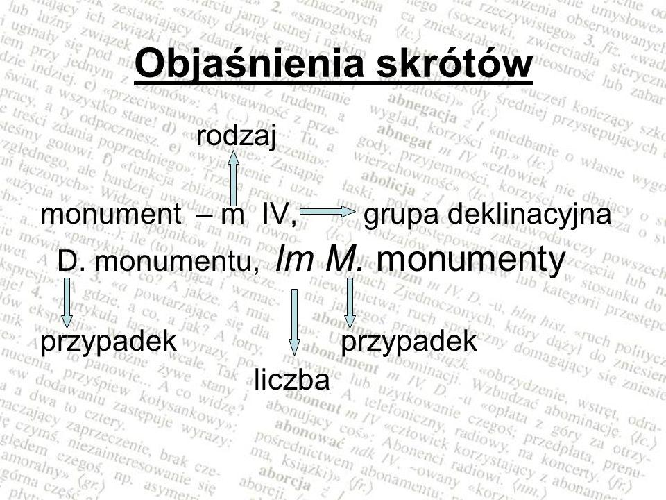 Objaśnienia skrótów rodzaj monument – m IV, grupa deklinacyjna D. monumentu, lm M. monumenty przypadek liczba
